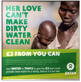 "This Oxfam poster shows a woman holding her baby son. The heading says, ""Her love can't make dirty water clean. £3 from you can. The following text is written in smaller print and reads, ""Stima does everything she can for her little boy, as any mother would, but when there's only dirty water to drink- when it's deadly, disease-ridden water or nothing- all the love in the world can't keep him safe. £3 from you can. Text water to 70013 to give the £3 that could provide clean water for a family- before it's too late."""